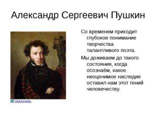 Александр Сергеевич Пушкин Со временем приходит глубокое понимание творчества