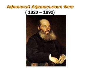 Афанасий Афанасьевич Фет ( 1820 – 1892) 1820 - 1892