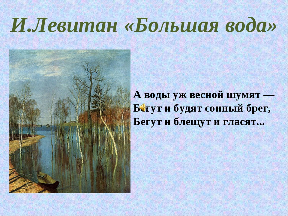 И.Левитан «Большая вода» А воды уж весной шумят— Бегут и будят сонный брег,...