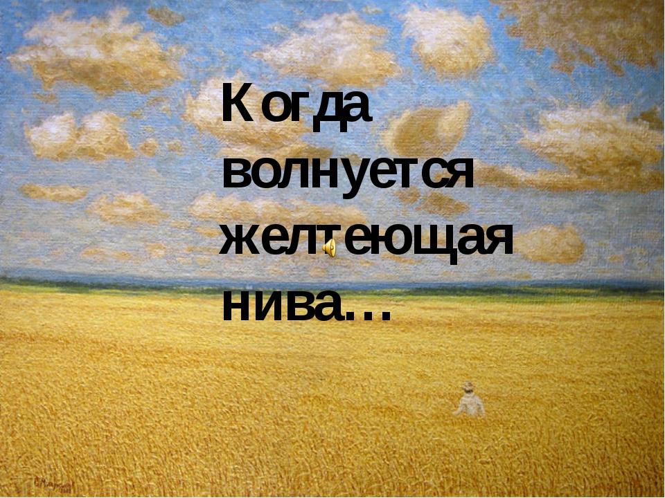 Когда волнуется желтеющая нива…
