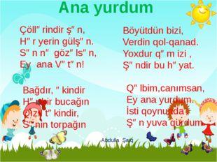 Ana yurdum Çöllərindir şən, Hər yerin gülşən. Sən nə gözəlsən, Ey ana Vətən!