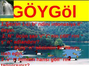GÖYGöl 1.Şeirin 1-ci bəndini intonasiya ilə deyin. 2. Nə üçün şair Vətənin ç