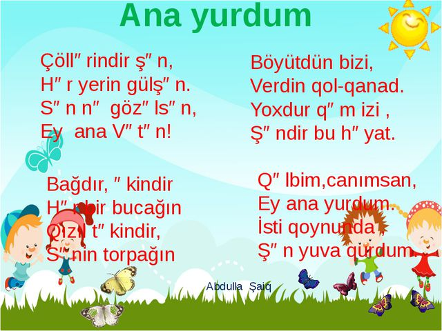 Ana yurdum Çöllərindir şən, Hər yerin gülşən. Sən nə gözəlsən, Ey ana Vətən!...