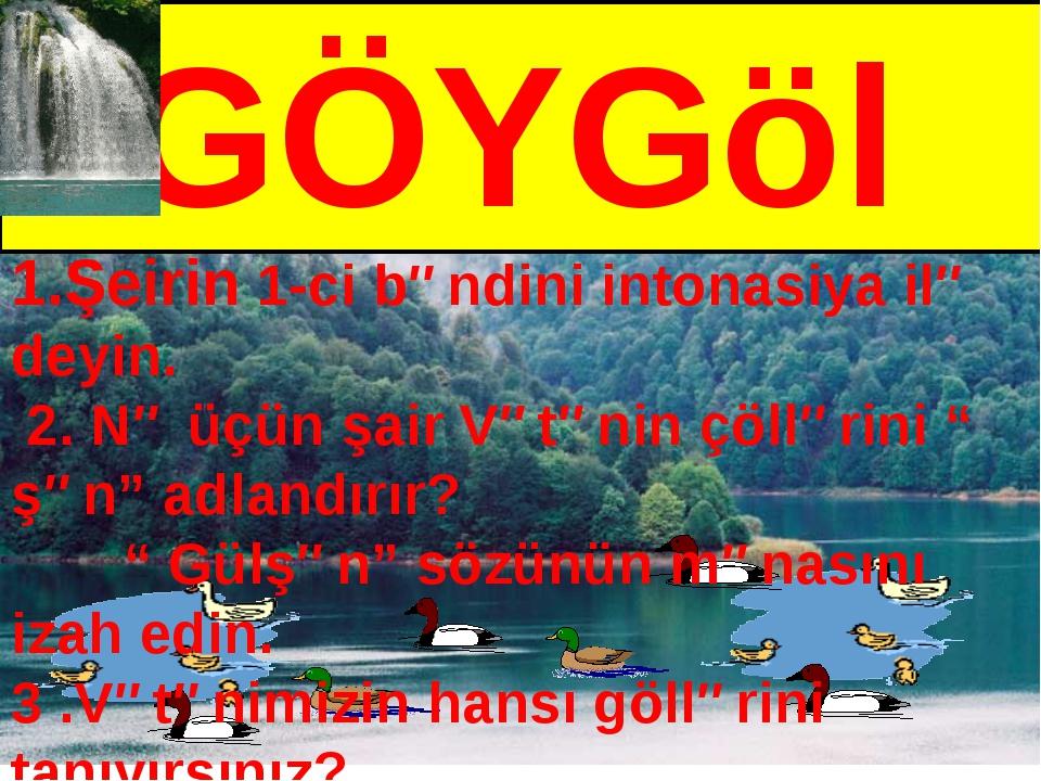 GÖYGöl 1.Şeirin 1-ci bəndini intonasiya ilə deyin. 2. Nə üçün şair Vətənin ç...