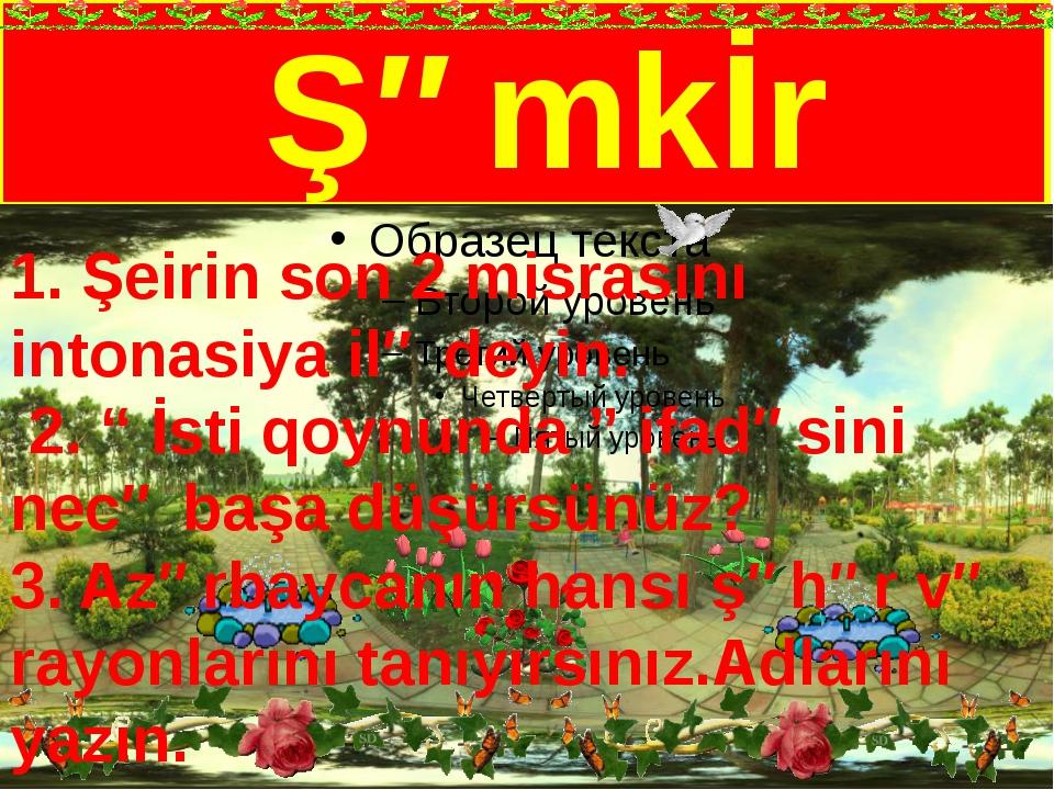 """Şəmkİr 1. Şeirin son 2 misrasını intonasiya ilə deyin. 2. """" İsti qoynunda """"..."""