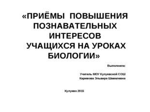 «ПРИЁМЫ ПОВЫШЕНИЯ ПОЗНАВАТЕЛЬНЫХ ИНТЕРЕСОВ УЧАЩИХСЯ НА УРОКАХ БИОЛОГИИ» Выпо