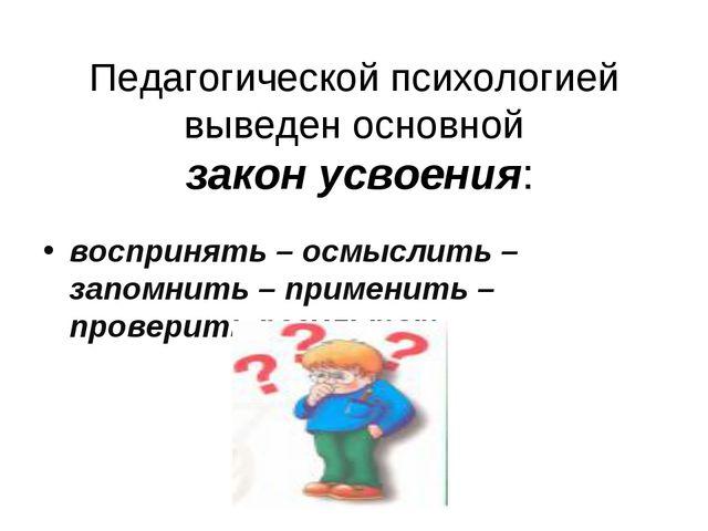 Педагогической психологией выведен основной закон усвоения: воспринять – осм...