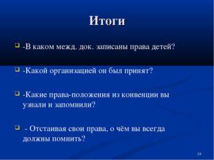 Итоги -В каком межд. док. записаны права детей? -Какой организацией он был пр