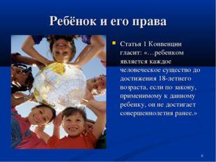 Ребёнок и его права Статья 1 Конвенции гласит: «…ребенком является каждое чел