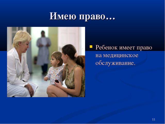 Имею право… Ребенок имеет право на медицинское обслуживание. *