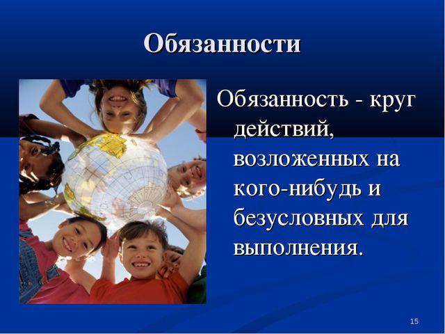 Обязанности Обязанность - круг действий, возложенных на кого-нибудь и безусло...