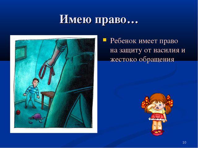 Имею право… Ребенок имеет право на защиту от насилия и жестоко обращения *
