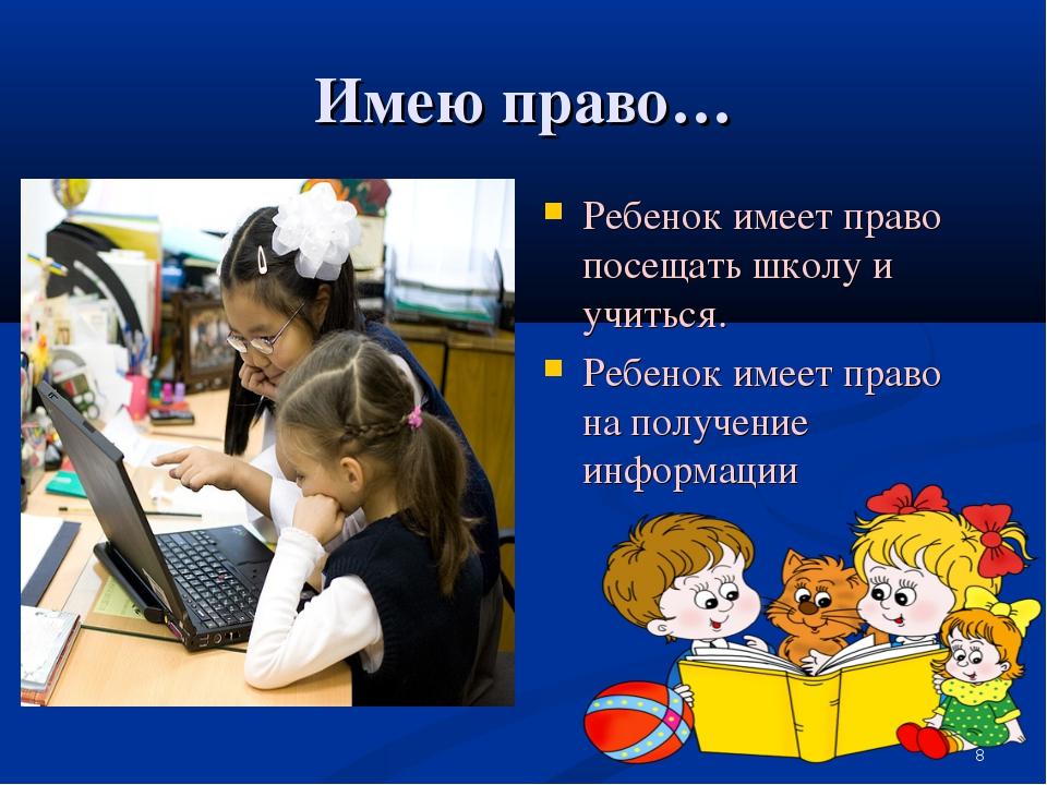 Имею право… Ребенок имеет право посещать школу и учиться. Ребенок имеет право...