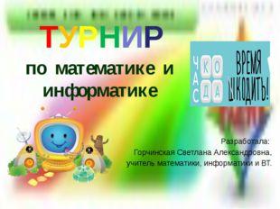 ТУРНИР по математике и информатике Разработала: Горчинская Светлана Александр
