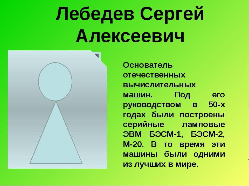 Лебедев Сергей Алексеевич Основатель отечественных вычислительных машин. Под...