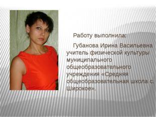 Работу выполнила: Губанова Ирина Васильевна учитель физической культуры муни