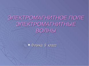 ЭЛЕКТРОМАГНИТНОЕ ПОЛЕ ЭЛЕКТРОМАГНИТНЫЕ ВОЛНЫ Физика 9 класс