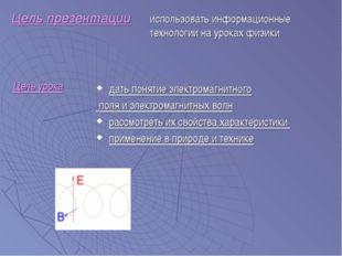 Цель презентации дать понятие электромагнитного поля и электромагнитных волн