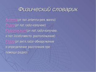 Физический словарик Антенна(от лат.antenna-рея, мачта) Радио(от лат.radio-изл