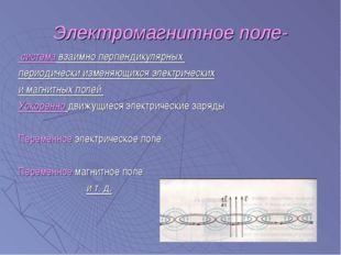 Электромагнитное поле- система взаимно перпендикулярных периодически изменяющ