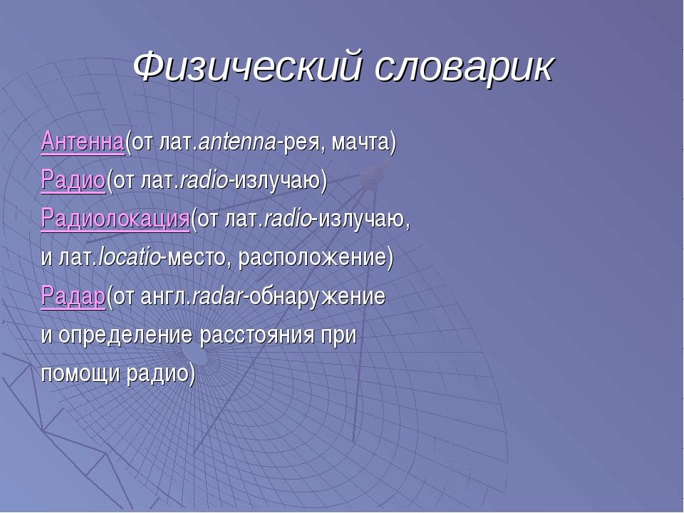 Физический словарик Антенна(от лат.antenna-рея, мачта) Радио(от лат.radio-изл...