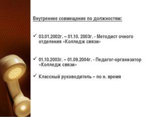 Внутреннее совмещение по должностям: 03.01.2002г. – 01.10. 2003г. - Методист