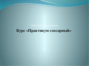 Кафедра Общетехнических дисциплин» Курс «Практикум слесарный»