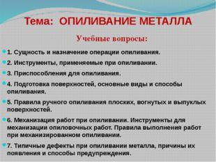 Тема: ОПИЛИВАНИЕ МЕТАЛЛА 1. Сущность и назначение операции опиливания. 2. Инс