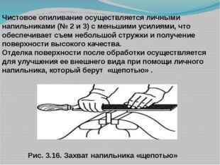 Рис. 3.16. Захват напильника «щепотью» Чистовое опиливание осуществляется ли