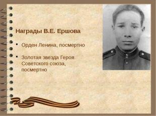 Награды В.Е. Ершова Орден Ленина, посмертно Золотая звезда Героя Советского с