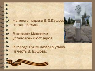 На месте подвига В.Е.Ершова стоит обелиск. В поселке Маневичи установлен бюст