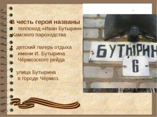 В честь героя названы теплоход «Иван Бутырин» Камского пароходства детский ла