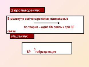 2 противоречие: В молекуле все четыре связи одинаковые по теории – одна SS св