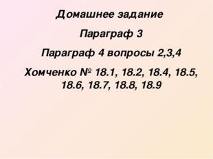 Домашнее задание Параграф 3 Параграф 4 вопросы 2,3,4 Хомченко № 18.1, 18.2, 1