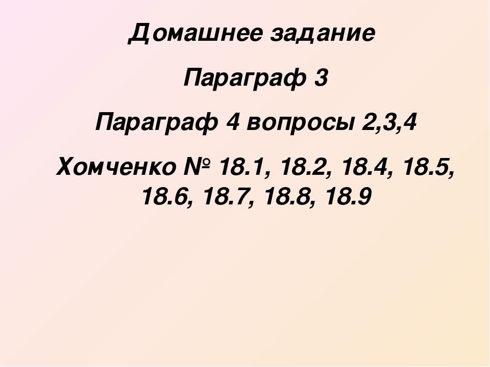 Домашнее задание Параграф 3 Параграф 4 вопросы 2,3,4 Хомченко № 18.1, 18.2, 1...