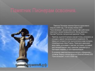 Памятник Пионерам освоения. Памятник Пионерам освоения Уренгоя торжественно о