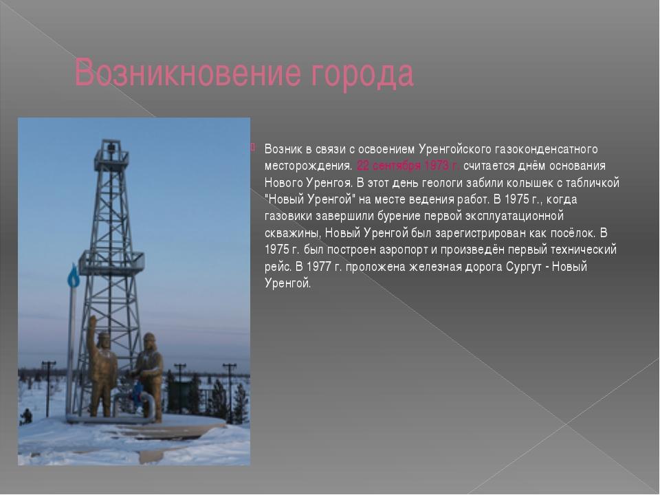 Возникновение города Возник в связи с освоением Уренгойского газоконденсатног...