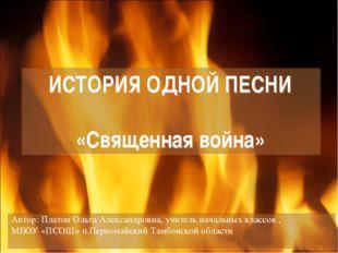 ИСТОРИЯ ОДНОЙ ПЕСНИ «Священная война» Автор: Платон Ольга Александровна, учит