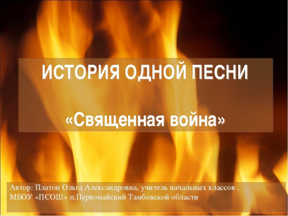 ИСТОРИЯ ОДНОЙ ПЕСНИ «Священная война» Автор: Платон Ольга Александровна, учит...