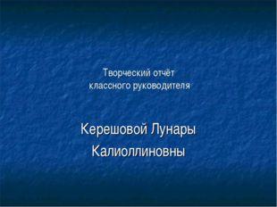 Творческий отчёт классного руководителя Керешовой Лунары Калиоллиновны