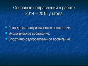 Основные направления в работе 2014 – 2015 уч.года Гражданско-патриотическое в
