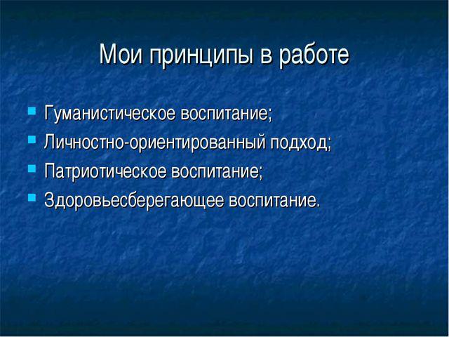 Мои принципы в работе Гуманистическое воспитание; Личностно-ориентированный п...