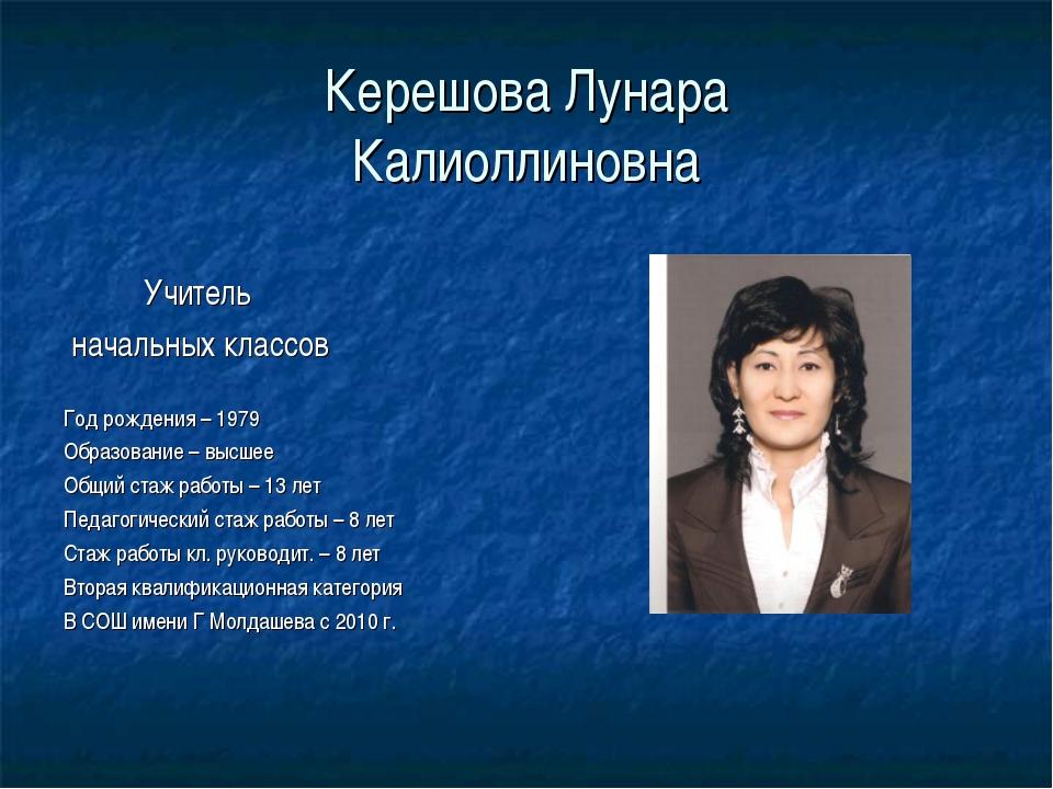 Керешова Лунара Калиоллиновна Учитель начальных классов Год рождения – 1979 О...