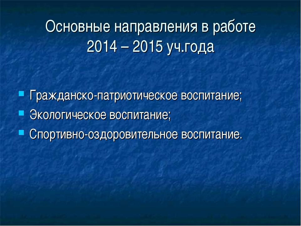 Основные направления в работе 2014 – 2015 уч.года Гражданско-патриотическое в...
