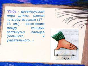 """""""Пядь - древнерусская мера длины, равная четырём вершкам (17 - 18 см.) - рас"""