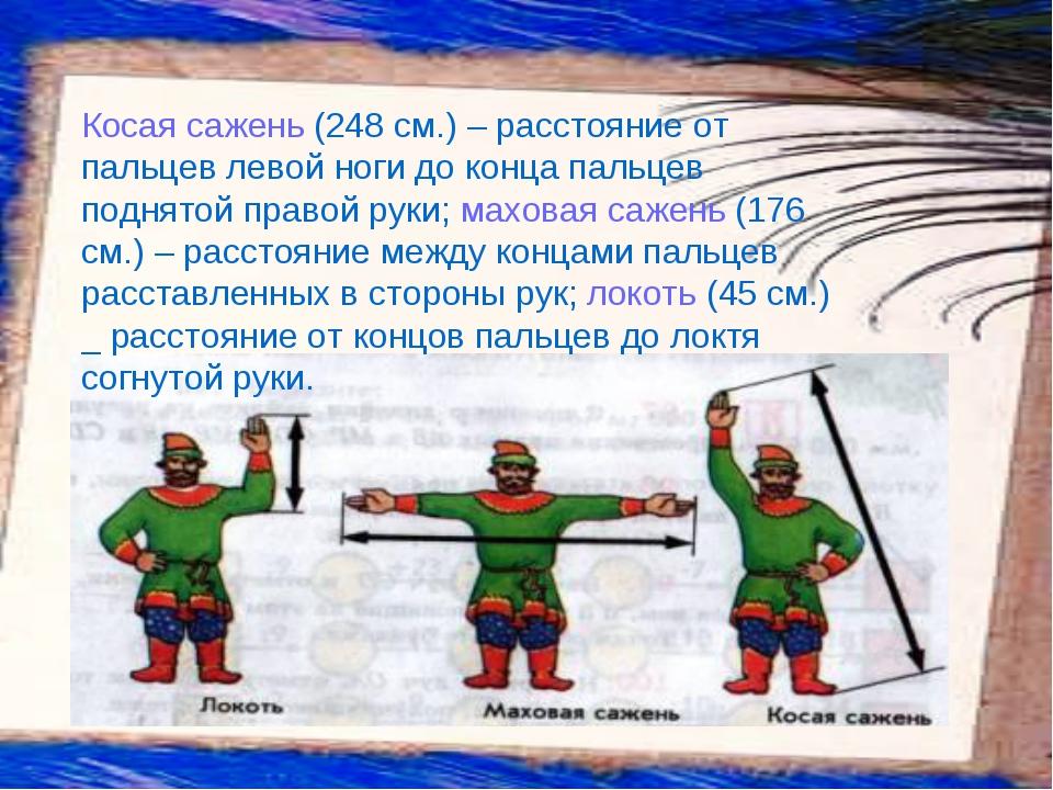 Косая сажень (248 см.) – расстояние от пальцев левой ноги до конца пальцев по...