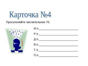 Просклоняйте числительное 70. И.п.________________________ Р.п._____________