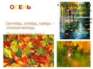 ОСЕНЬ Сентябрь, октябрь, ноябрь - осенние месяцы. Их не спутаешь друг с друго