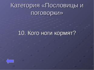 Категория «Пословицы и поговорки» 10. Кого ноги кормят?