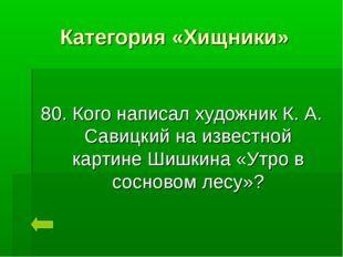 Категория «Хищники» 80. Кого написал художник К. А. Савицкий на известной кар